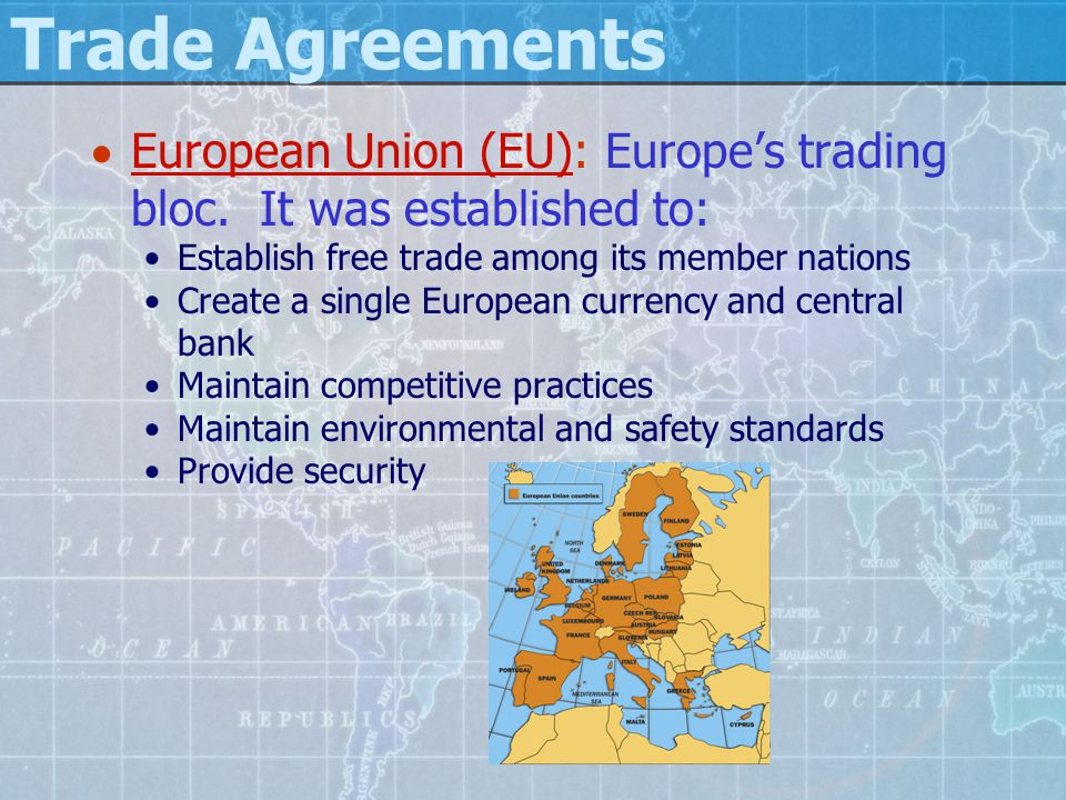 Trade Agreements  European Union (EU): Europe's trading bloc. It was established to: Establish free trade among its member nations Create a single Eu