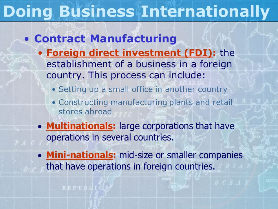 Doing Business Internationally Contract Manufacturing Foreign direct investment (FDI): the establishment of a business in a foreign country. This proc