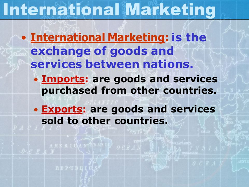 International Marketing International Marketing: is the exchange of goods and services between nations. Imports: are goods and services purchased fro