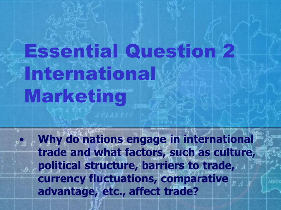 Essential Question 2 International Marketing Why do nations engage in international trade and what factors, such as culture, political structure, barr