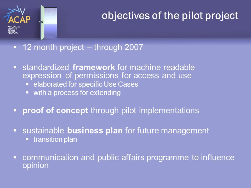 objectives of the pilot project  12 month project – through 2007  standardized framework for machine readable expression of permissions for access and use  elaborated for specific Use Cases  with a process for extending  proof of concept through pilot implementations  sustainable business plan for future management  transition plan  communication and public affairs programme to influence opinion