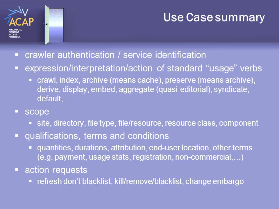 Use Case summary  crawler authentication / service identification  expression/interpretation/action of standard usage verbs  crawl, index, archive (means cache), preserve (means archive), derive, display, embed, aggregate (quasi-editorial), syndicate, default,…  scope  site, directory, file type, file/resource, resource class, component  qualifications, terms and conditions  quantities, durations, attribution, end-user location, other terms (e.g.