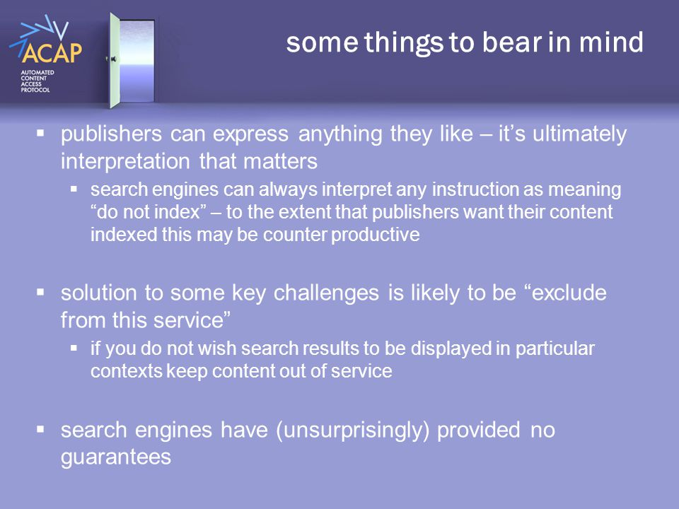 some things to bear in mind  publishers can express anything they like – it's ultimately interpretation that matters  search engines can always interpret any instruction as meaning do not index – to the extent that publishers want their content indexed this may be counter productive  solution to some key challenges is likely to be exclude from this service  if you do not wish search results to be displayed in particular contexts keep content out of service  search engines have (unsurprisingly) provided no guarantees