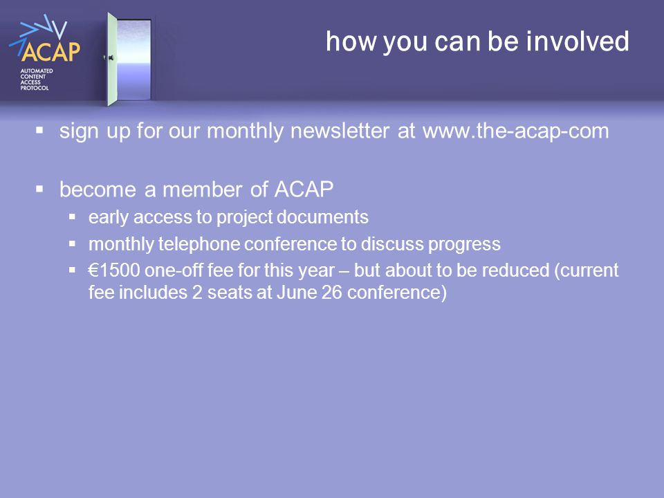 how you can be involved  sign up for our monthly newsletter at www.the-acap-com  become a member of ACAP  early access to project documents  monthly telephone conference to discuss progress  €1500 one-off fee for this year – but about to be reduced (current fee includes 2 seats at June 26 conference)