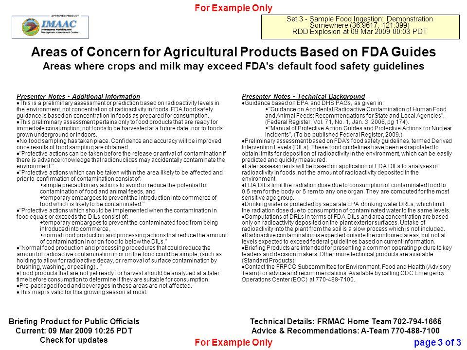 Official Use Only 16 Areas of Concern for Agricultural Products Based on FDA Guides Areas where crops and milk may exceed FDA s default food safety guidelines For Example Only Set 3 - Sample Food Ingestion: Demonstration Somewhere (36.9617,-121.399) RDD Explosion at 09 Mar 2009 00:03 PDT Presenter Notes - Additional Information This is a preliminary assessment or prediction based on radioactivity levels in the environment, not concentration of radioactivity in foods.