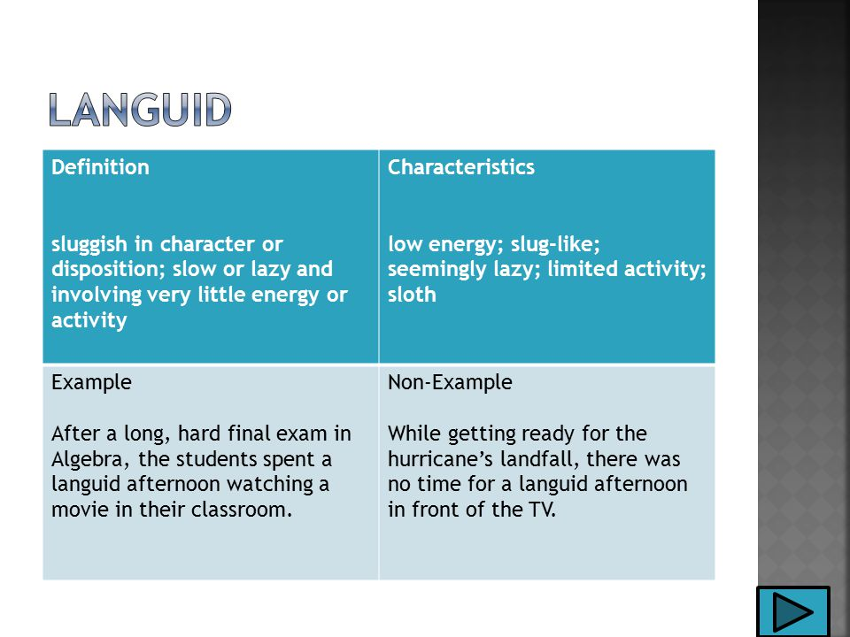 Definition sluggish in character or disposition; slow or lazy and involving very little energy or activity Characteristics low energy; slug-like; seemingly lazy; limited activity; sloth Example After a long, hard final exam in Algebra, the students spent a languid afternoon watching a movie in their classroom.
