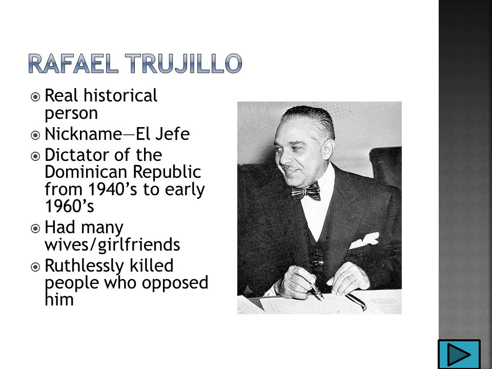  Real historical person  Nickname—El Jefe  Dictator of the Dominican Republic from 1940's to early 1960's  Had many wives/girlfriends  Ruthlessly killed people who opposed him