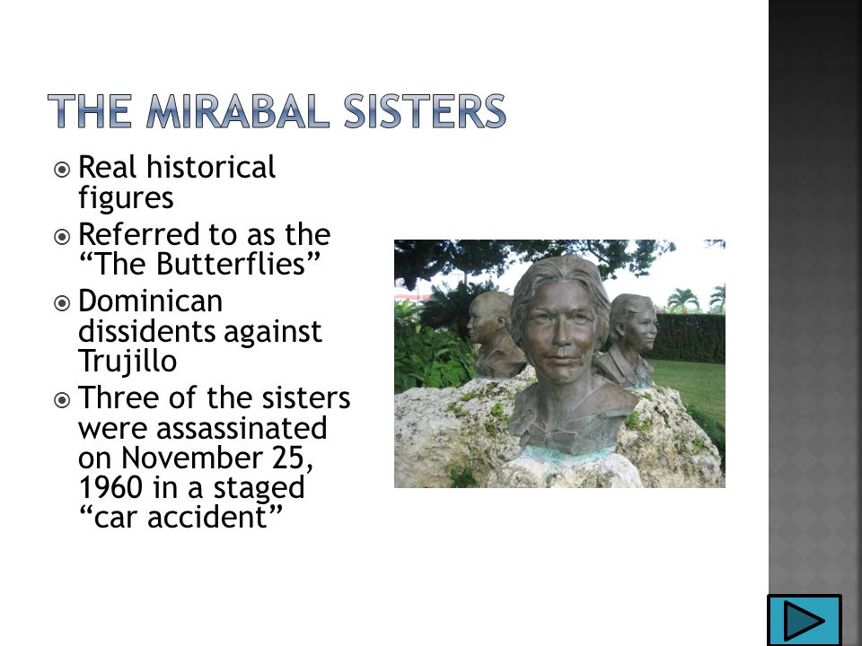  Real historical figures  Referred to as the The Butterflies  Dominican dissidents against Trujillo  Three of the sisters were assassinated on November 25, 1960 in a staged car accident