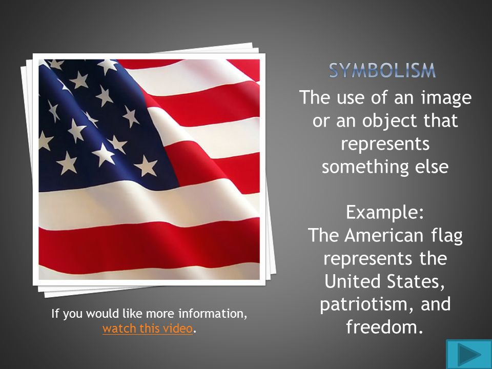 The use of an image or an object that represents something else Example: The American flag represents the United States, patriotism, and freedom.