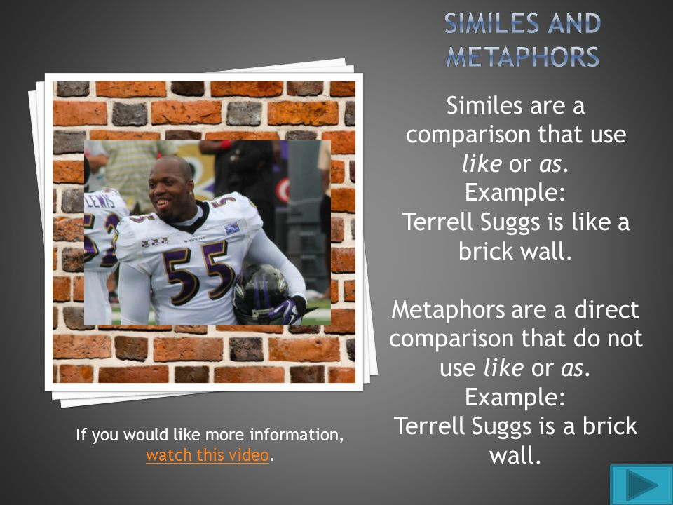 Similes are a comparison that use like or as. Example: Terrell Suggs is like a brick wall.