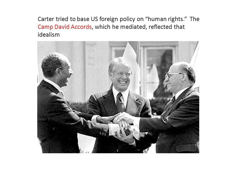 Carter tried to base US foreign policy on human rights. The Camp David Accords, which he mediated, reflected that idealism