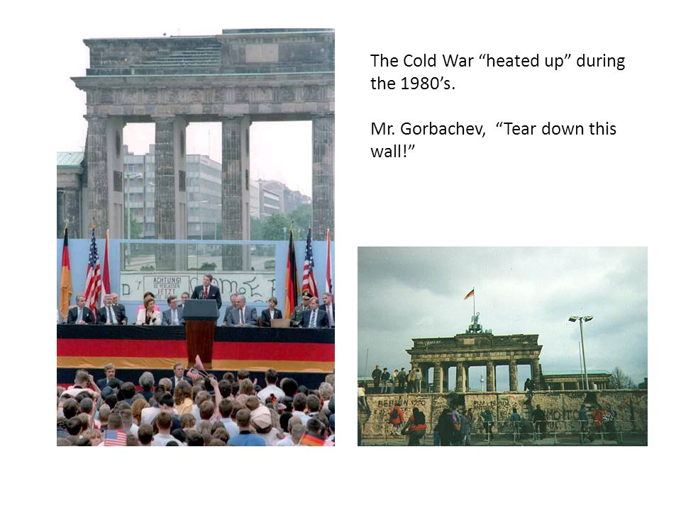 The Cold War heated up during the 1980's. Mr. Gorbachev, Tear down this wall!
