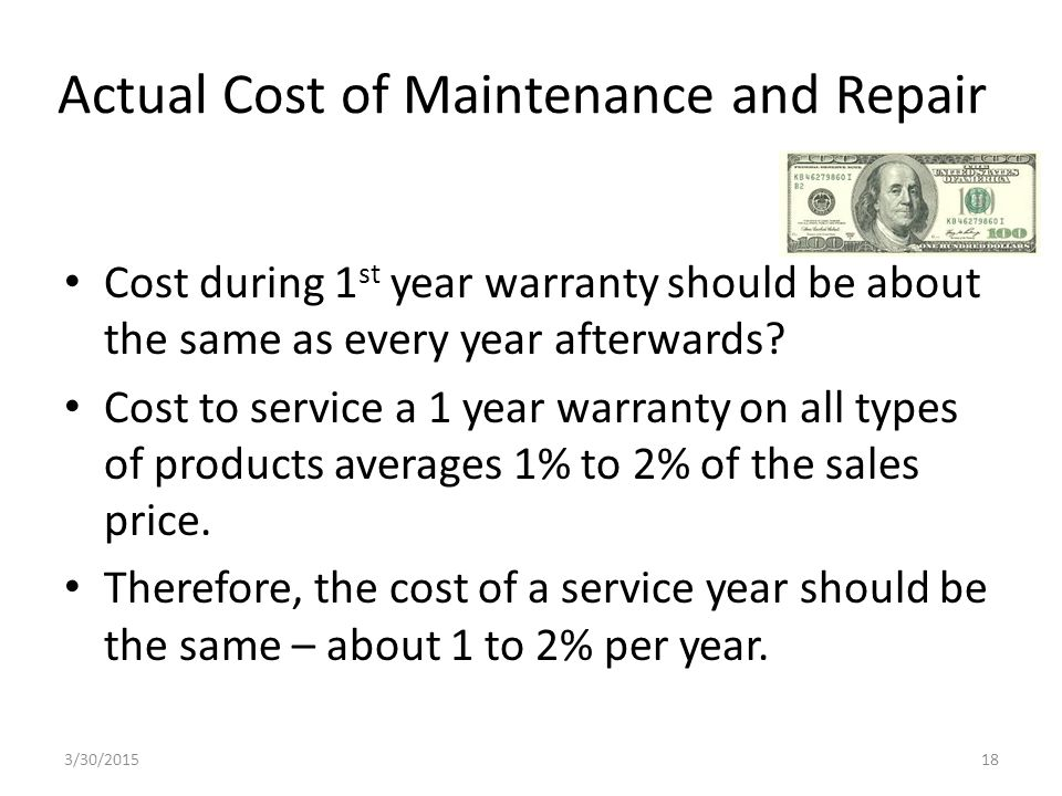 Actual Cost of Maintenance and Repair Cost during 1 st year warranty should be about the same as every year afterwards.