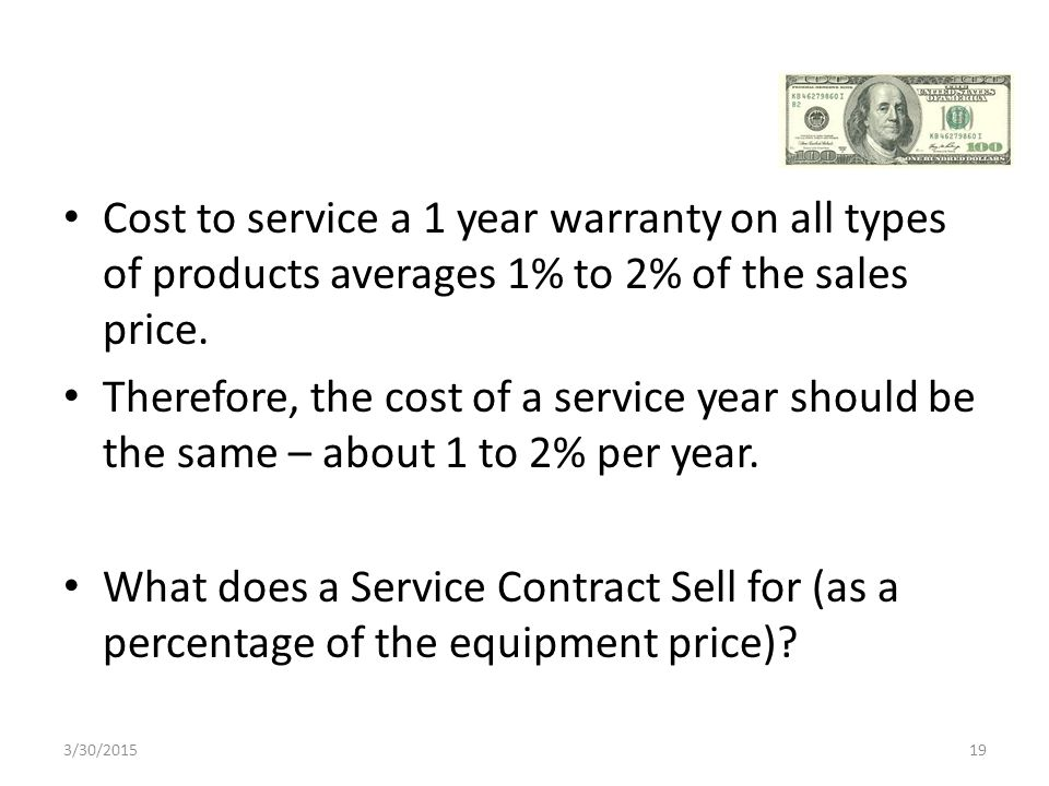 Cost to service a 1 year warranty on all types of products averages 1% to 2% of the sales price.
