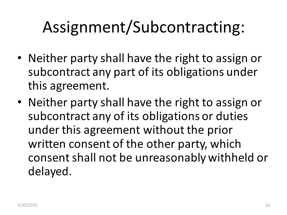 Assignment/Subcontracting: Neither party shall have the right to assign or subcontract any part of its obligations under this agreement.