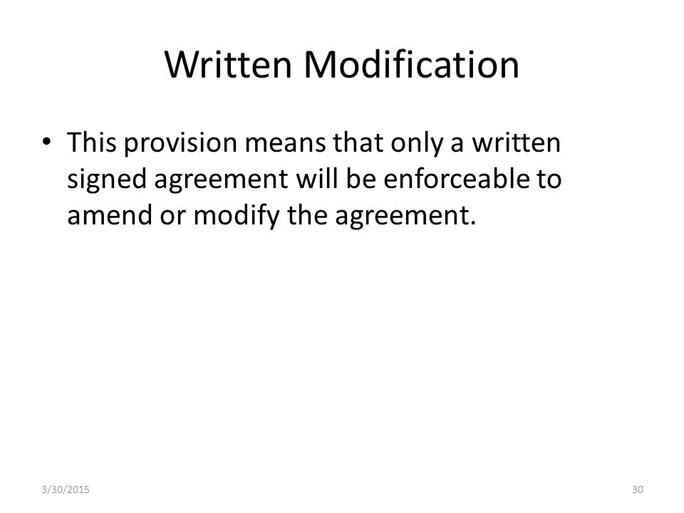 Written Modification This provision means that only a written signed agreement will be enforceable to amend or modify the agreement.