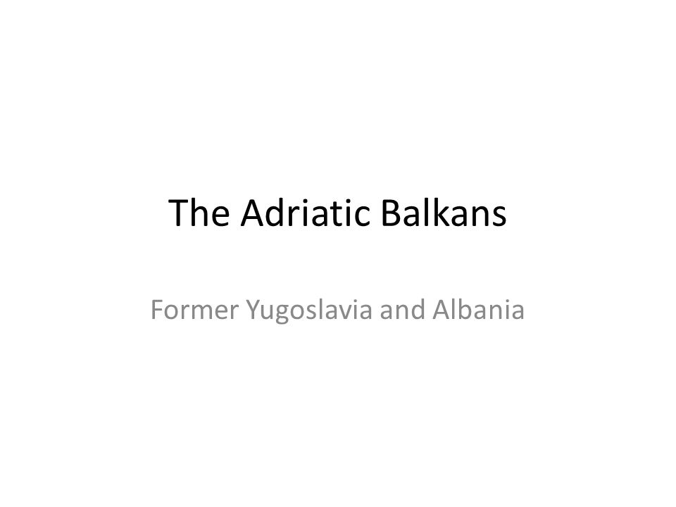 The Adriatic Balkans Former Yugoslavia and Albania