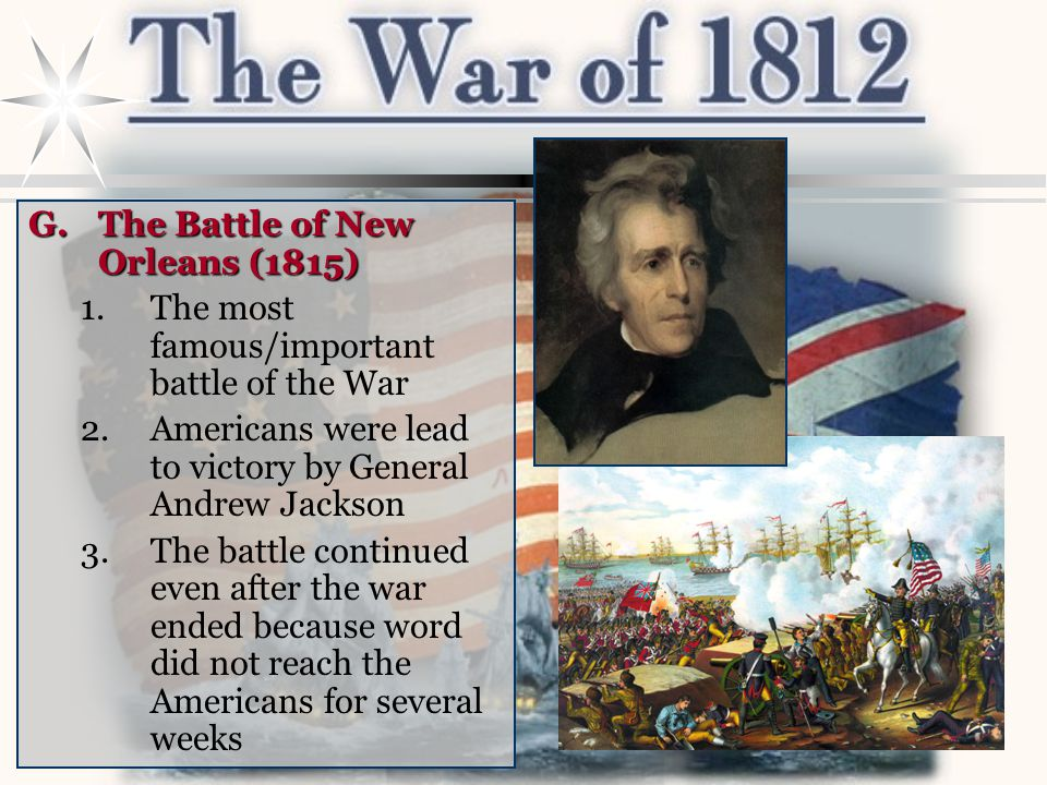 G.The Battle of New Orleans (1815) 1.The most famous/important battle of the War 2.Americans were lead to victory by General Andrew Jackson 3.The battle continued even after the war ended because word did not reach the Americans for several weeks