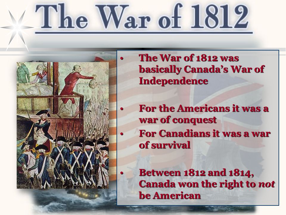 The War of 1812 was basically Canada's War of Independence For the Americans it was a war of conquest For Canadians it was a war of survival Between 1812 and 1814, Canada won the right to not be American