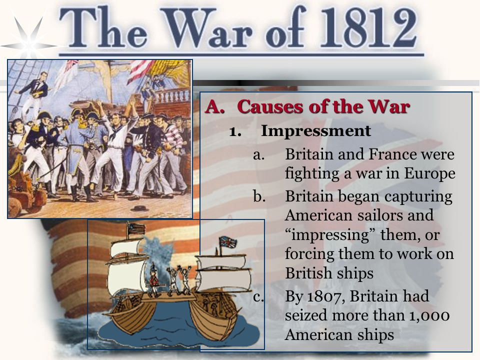 A.Causes of the War 1.Impressment a.Britain and France were fighting a war in Europe b.Britain began capturing American sailors and impressing them, or forcing them to work on British ships c.By 1807, Britain had seized more than 1,000 American ships