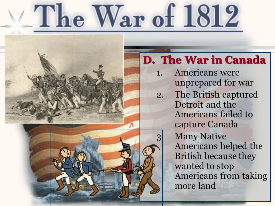 D.The War in Canada 1.Americans were unprepared for war 2.The British captured Detroit and the Americans failed to capture Canada 3.Many Native Americans helped the British because they wanted to stop Americans from taking more land