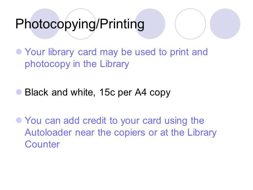 Photocopying/Printing Your library card may be used to print and photocopy in the Library Black and white, 15c per A4 copy You can add credit to your card using the Autoloader near the copiers or at the Library Counter