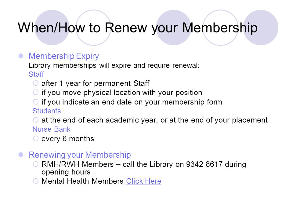 When/How to Renew your Membership Membership Expiry Library memberships will expire and require renewal: Staff  after 1 year for permanent Staff  if you move physical location with your position  if you indicate an end date on your membership form Students  at the end of each academic year, or at the end of your placement Nurse Bank  every 6 months Renewing your Membership  RMH/RWH Members – call the Library on 9342 8617 during opening hours  Mental Health Members Click HereClick Here