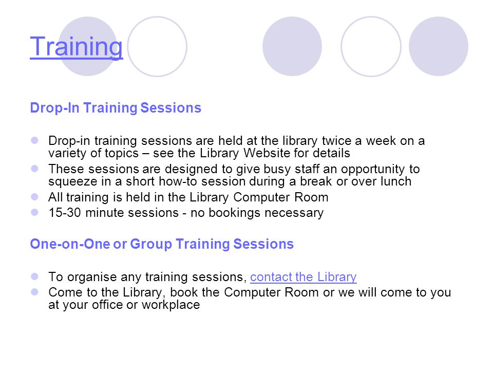 Training Drop-In Training Sessions Drop-in training sessions are held at the library twice a week on a variety of topics – see the Library Website for details These sessions are designed to give busy staff an opportunity to squeeze in a short how-to session during a break or over lunch All training is held in the Library Computer Room 15-30 minute sessions - no bookings necessary One-on-One or Group Training Sessions To organise any training sessions, contact the Librarycontact the Library Come to the Library, book the Computer Room or we will come to you at your office or workplace