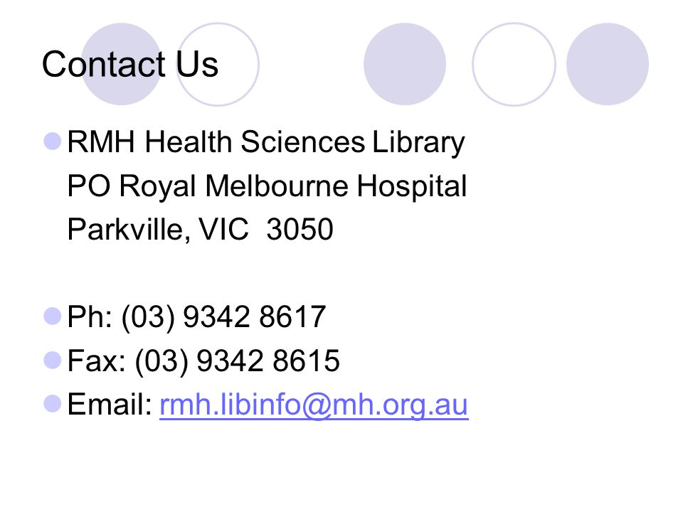 Contact Us RMH Health Sciences Library PO Royal Melbourne Hospital Parkville, VIC 3050 Ph: (03) 9342 8617 Fax: (03) 9342 8615 Email: rmh.libinfo@mh.org.aurmh.libinfo@mh.org.au