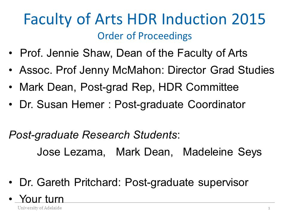 Faculty of Arts HDR Induction 2015 Order of Proceedings Prof. Jennie Shaw, Dean of the Faculty of Arts Assoc. Prof Jenny McMahon: Director Grad Studie