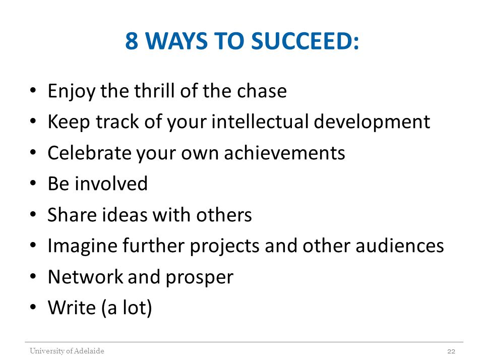 8 WAYS TO SUCCEED: Enjoy the thrill of the chase Keep track of your intellectual development Celebrate your own achievements Be involved Share ideas w