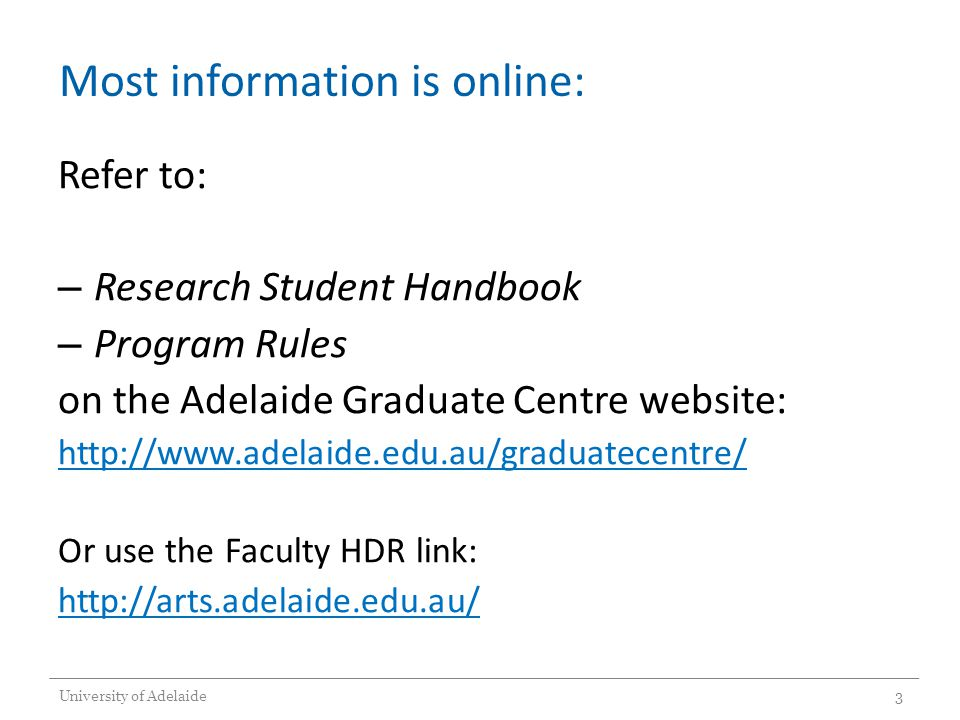 Most information is online: Refer to: – Research Student Handbook – Program Rules on the Adelaide Graduate Centre website: http://www.adelaide.edu.au/