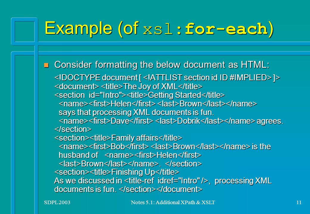 SDPL 2003Notes 5.1: Additional XPath & XSLT11 Example (of xsl:for-each ) n Consider formatting the below document as HTML: ]> The Joy of XML Getting Started Helen Brown says that processing XML documents is fun.