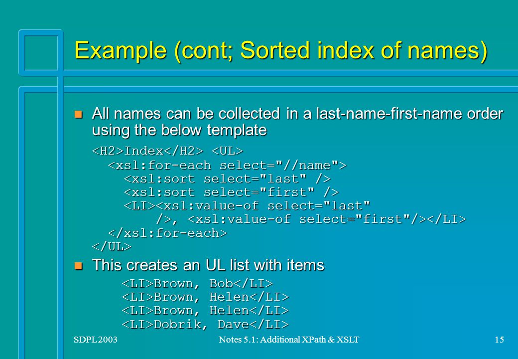 SDPL 2003Notes 5.1: Additional XPath & XSLT15 Example (cont; Sorted index of names) All names can be collected in a last-name-first-name order using the below template All names can be collected in a last-name-first-name order using the below template Index, Index, n This creates an UL list with items Brown, Bob Brown, Helen Brown, Helen Dobrik, Dave Brown, Bob Brown, Helen Brown, Helen Dobrik, Dave