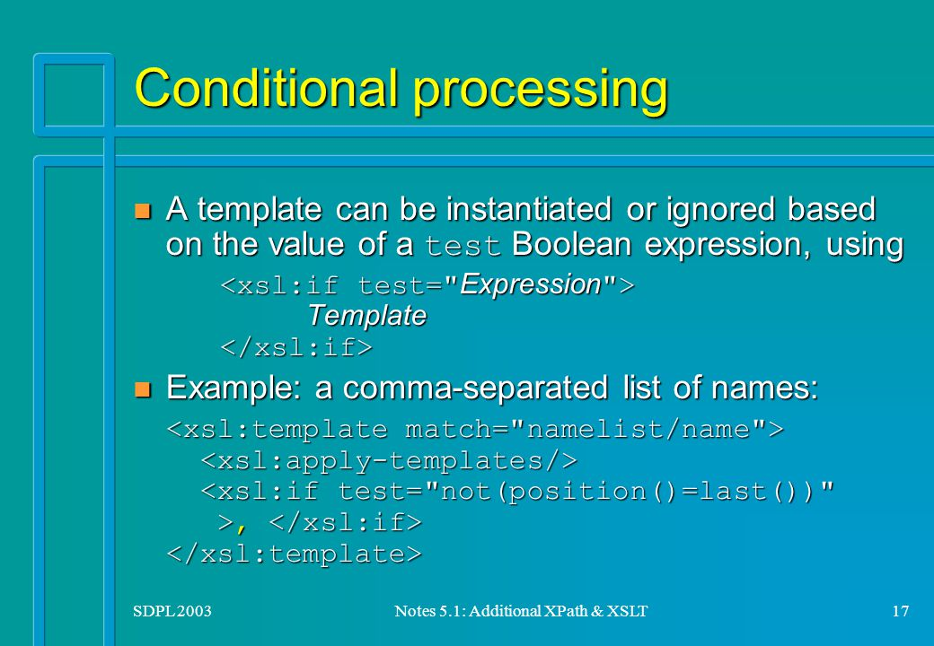 SDPL 2003Notes 5.1: Additional XPath & XSLT17 Conditional processing A template can be instantiated or ignored based on the value of a test Boolean expression, using A template can be instantiated or ignored based on the value of a test Boolean expression, using Template Template Example: a comma-separated list of names: Example: a comma-separated list of names:,,
