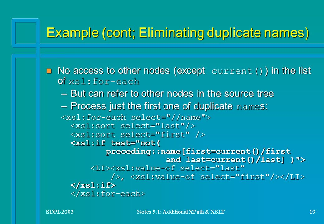 SDPL 2003Notes 5.1: Additional XPath & XSLT19 Example (cont; Eliminating duplicate names) No access to other nodes (except current() ) in the list of xsl:for-each No access to other nodes (except current() ) in the list of xsl:for-each –But can refer to other nodes in the source tree –Process just the first one of duplicate name s:,,