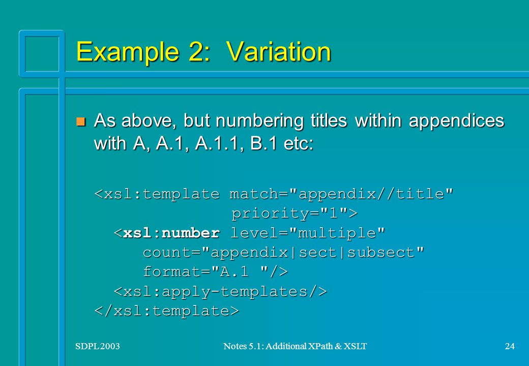 SDPL 2003Notes 5.1: Additional XPath & XSLT24 Example 2: Variation n As above, but numbering titles within appendices with A, A.1, A.1.1, B.1 etc: