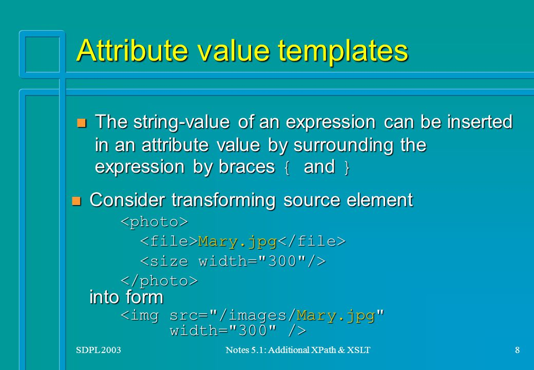 SDPL 2003Notes 5.1: Additional XPath & XSLT8 Attribute value templates The string-value of an expression can be inserted in an attribute value by surrounding the expression by braces { and } The string-value of an expression can be inserted in an attribute value by surrounding the expression by braces { and } Consider transforming source element Consider transforming source element<photo> Mary.jpg Mary.jpg into form into form