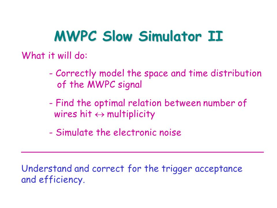 MWPC Slow Simulator II What it will do: - Correctly model the space and time distribution of the MWPC signal - Find the optimal relation between number of wires hit  multiplicity - Simulate the electronic noise __________________________________________ Understand and correct for the trigger acceptance and efficiency.
