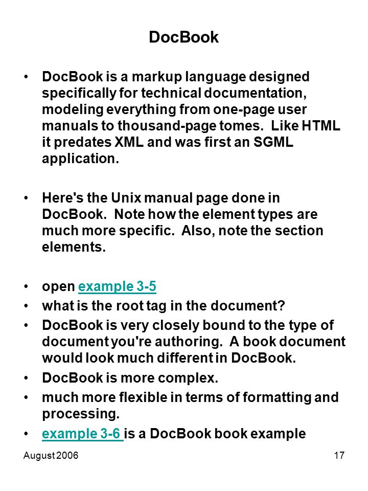 August 200617 DocBook DocBook is a markup language designed specifically for technical documentation, modeling everything from one-page user manuals to thousand-page tomes.