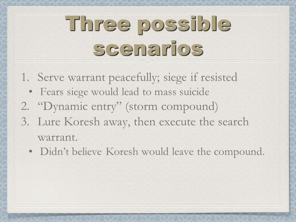 Three possible scenarios 1.Serve warrant peacefully; siege if resisted Fears siege would lead to mass suicide 2. Dynamic entry (storm compound) 3.Lure Koresh away, then execute the search warrant.