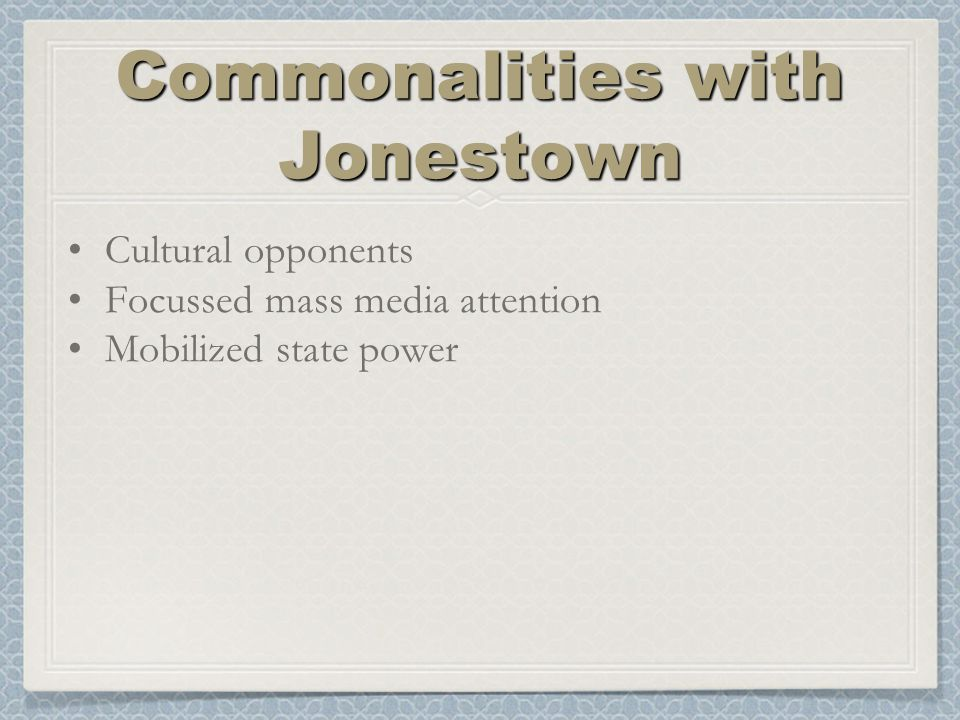 Commonalities with Jonestown Cultural opponents Focussed mass media attention Mobilized state power