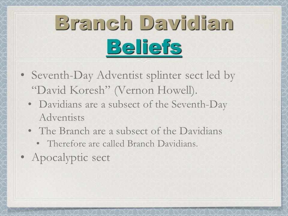 Branch Davidian Beliefs Beliefs Branch Davidian Beliefs Beliefs Seventh-Day Adventist splinter sect led by David Koresh (Vernon Howell).