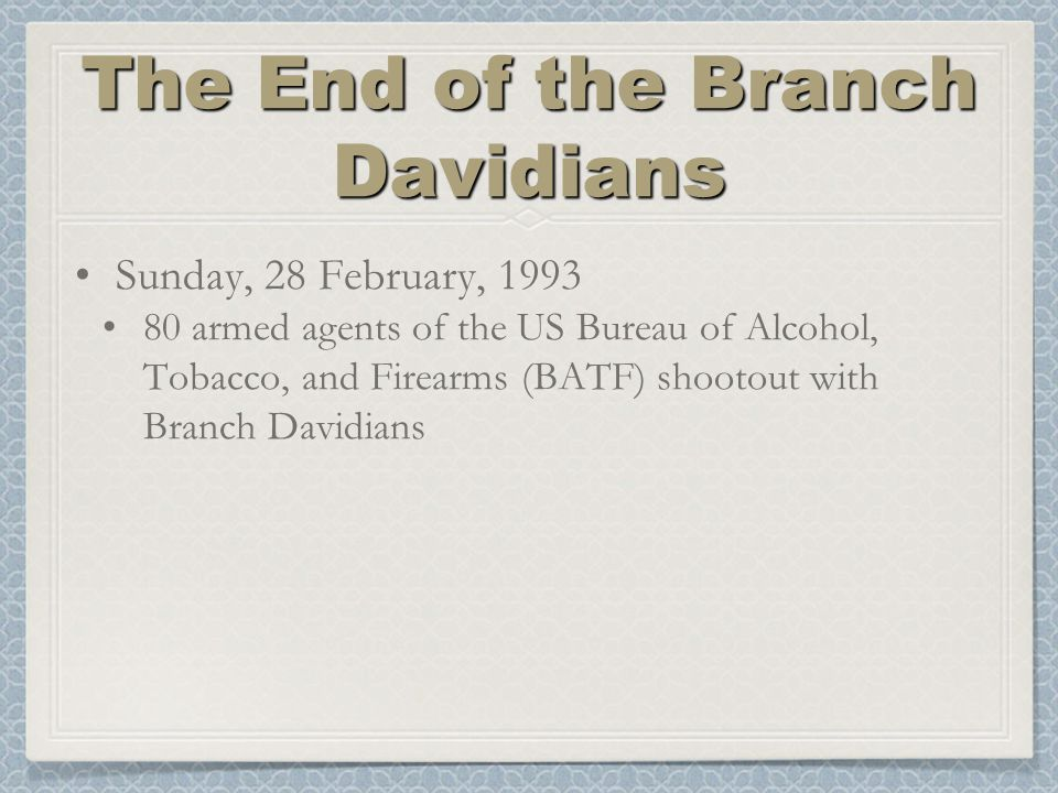 The End of the Branch Davidians Sunday, 28 February, 1993 80 armed agents of the US Bureau of Alcohol, Tobacco, and Firearms (BATF) shootout with Branch Davidians
