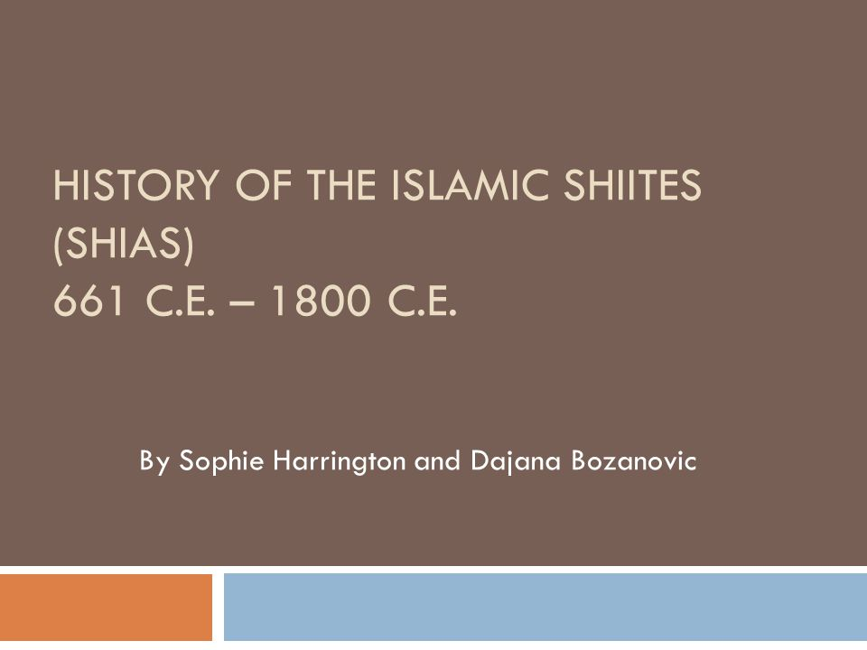 HISTORY OF THE ISLAMIC SHIITES (SHIAS) 661 C.E. – 1800 C.E. By Sophie Harrington and Dajana Bozanovic