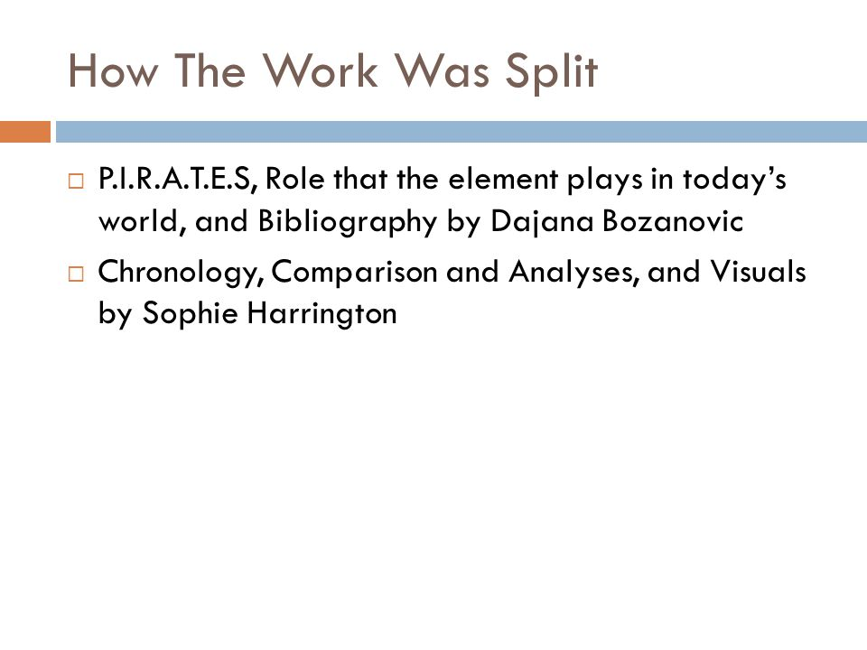 How The Work Was Split  P.I.R.A.T.E.S, Role that the element plays in today's world, and Bibliography by Dajana Bozanovic  Chronology, Comparison an