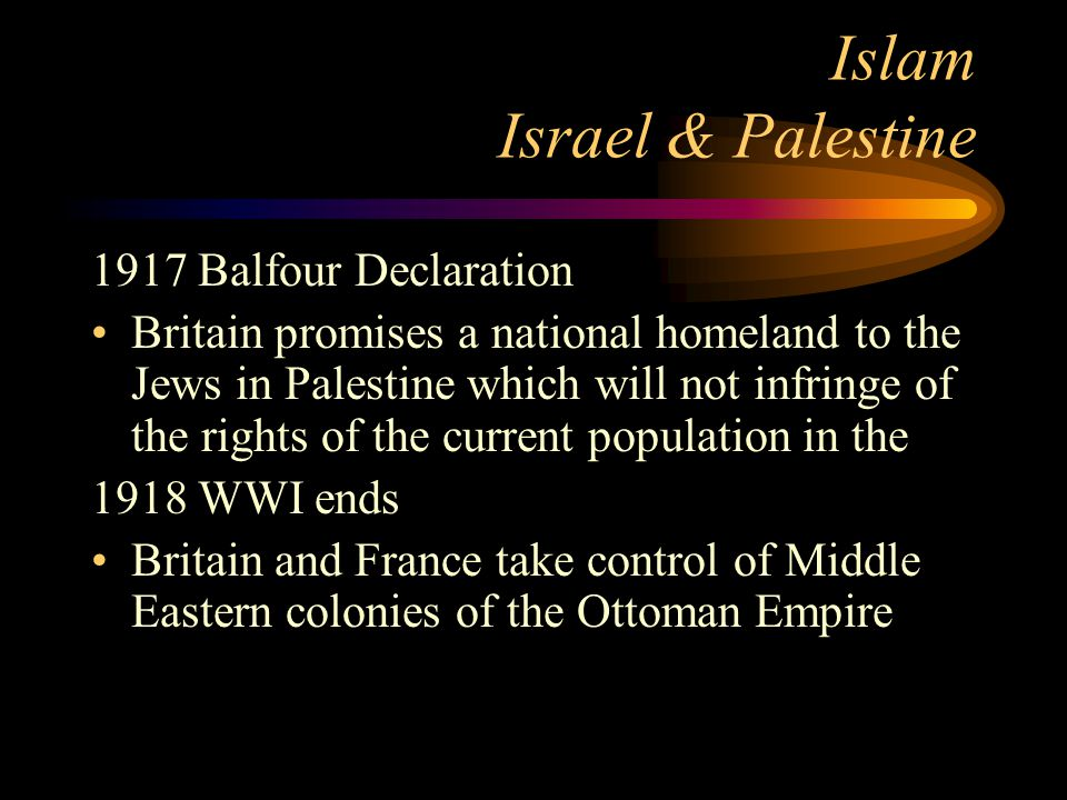Islam Israel & Palestine 1917 Balfour Declaration Britain promises a national homeland to the Jews in Palestine which will not infringe of the rights