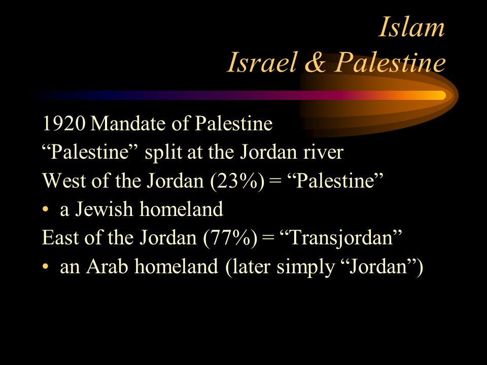Islam Israel & Palestine 1920 Mandate of Palestine Palestine split at the Jordan river West of the Jordan (23%) = Palestine a Jewish homeland East of the Jordan (77%) = Transjordan an Arab homeland (later simply Jordan )