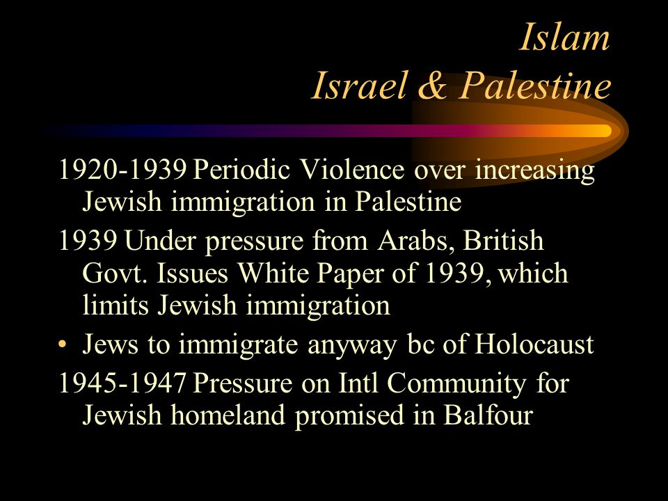 Islam Israel & Palestine 1920-1939 Periodic Violence over increasing Jewish immigration in Palestine 1939 Under pressure from Arabs, British Govt. Iss