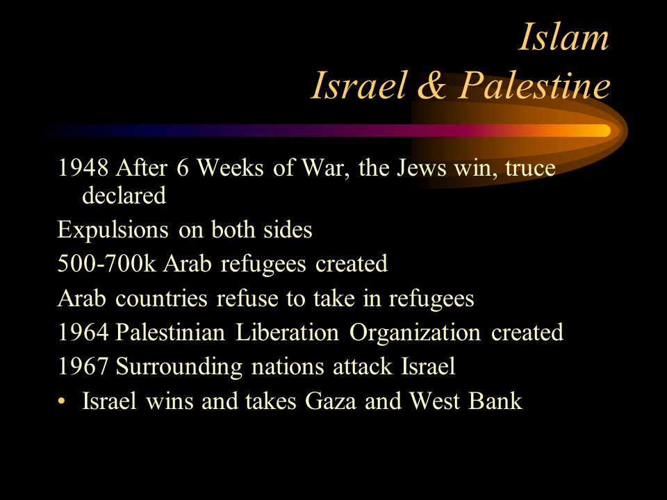 Islam Israel & Palestine 1948 After 6 Weeks of War, the Jews win, truce declared Expulsions on both sides 500-700k Arab refugees created Arab countrie